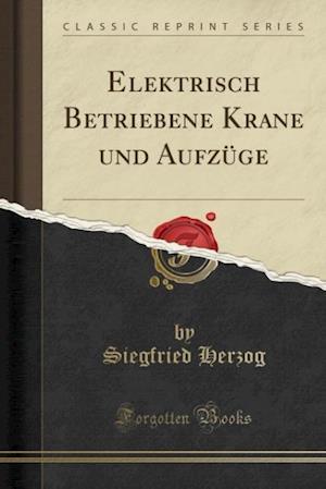 Bog, paperback Elektrisch Betriebene Krane Und Aufzuge (Classic Reprint) af Siegfried Herzog