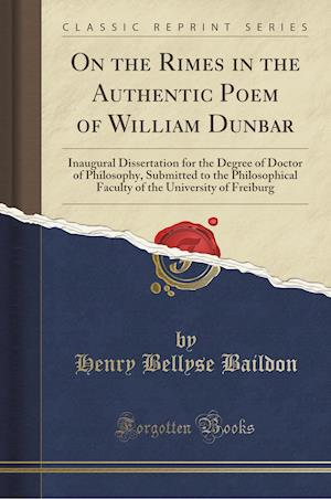 On the Rimes in the Authentic Poem of William Dunbar: Inaugural Dissertation for the Degree of Doctor of Philosophy, Submitted to the Philosophical Fa