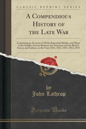 Bog, hæftet A Compendious History of the Late War: Containing an Account of All the Important Battles, and Many of the Smaller Actions Between the American and th af John Lathrop