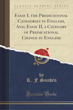 Bog, hæftet Essay I, the Predicational Categories in English, And, Essay II, a Category of Predicational Change in English (Classic Reprint) af K. F. Sunden