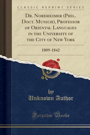 Bog, hæftet Dr. Nordheimer (Phil. Doct. Munich), Professor of Oriental Languages in the University of the City of New York: 1809-1842 (Classic Reprint) af Unknown Author