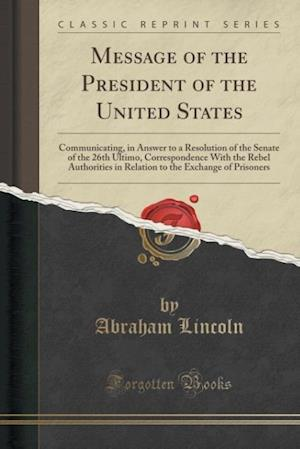 Bog, hæftet Message of the President of the United States: Communicating, in Answer to a Resolution of the Senate of the 26th Ultimo, Correspondence With the Rebe af Abraham Lincoln