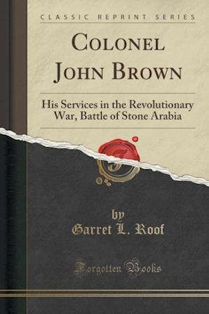 Colonel John Brown: His Services in the Revolutionary War, Battle of Stone Arabia (Classic Reprint)