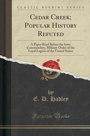 Cedar Creek; Popular History Refuted: A Paper Read Before the Iowa Commandery, Military Order of the Loyal Legion of the United States (Classic Reprin