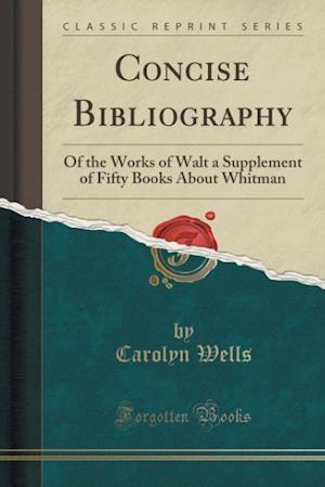 Bog, hæftet Concise Bibliography: Of the Works of Walt a Supplement of Fifty Books About Whitman (Classic Reprint) af Carolyn Wells