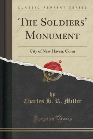 Bog, hæftet The Soldiers' Monument: City of New Haven, Conn (Classic Reprint) af Charles H. R. Miller