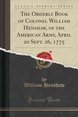 The Orderly Book of Colonel William Henshaw, of the American Army, April 20 Sept. 26, 1775 (Classic Reprint)