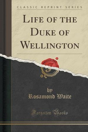 Bog, hæftet Life of the Duke of Wellington (Classic Reprint) af Rosamond Waite