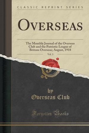 Bog, hæftet Overseas, Vol. 3: The Monthly Journal of the Overseas Club and the Patriotic League of Britons Overseas; August, 1918 (Classic Reprint) af Overseas Club
