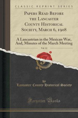 Papers Read Before the Lancaster County Historical Society, March 6, 1908, Vol. 12: A Lancastrian in the Mexican War, And, Minutes of the March Meetin