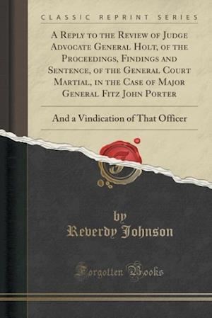 Bog, paperback A Reply to the Review of Judge Advocate General Holt, of the Proceedings, Findings and Sentence, of the General Court Martial, in the Case of Major Ge af Reverdy Johnson