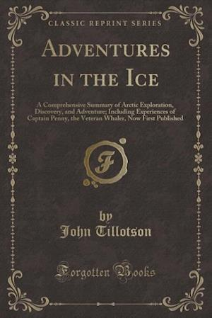Bog, hæftet Adventures in the Ice: A Comprehensive Summary of Arctic Exploration, Discovery, and Adventure; Including Experiences of Captain Penny, the Veteran Wh af John Tillotson