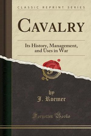 Bog, hæftet Cavalry: Its History, Management, and Uses in War (Classic Reprint) af J. Roemer
