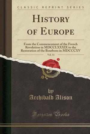 Bog, hæftet History of Europe, Vol. 11: From the Commencement of the French Revolution in MDCCLXXXIX to the Restoration of the Bourbons in MDCCCXV (Classic Reprin af Archibald Alison
