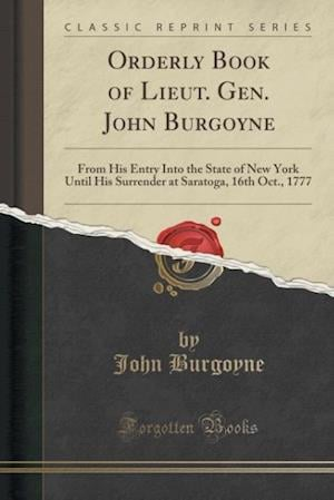 Bog, hæftet Orderly Book of Lieut. Gen. John Burgoyne: From His Entry Into the State of New York Until His Surrender at Saratoga, 16th Oct., 1777 (Classic Reprint af John Burgoyne