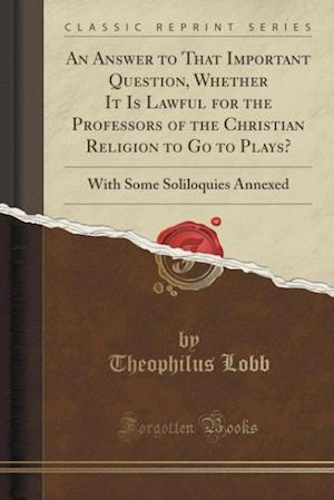 Bog, paperback An Answer to That Important Question, Whether It Is Lawful for the Professors of the Christian Religion to Go to Plays? af Theophilus Lobb