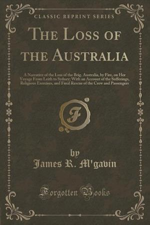 Bog, hæftet The Loss of the Australia: A Narrative of the Loss of the Brig. Australia, by Fire, on Her Voyage From Leith to Sydney; With an Account of the Sufferi af James R. M'Gavin