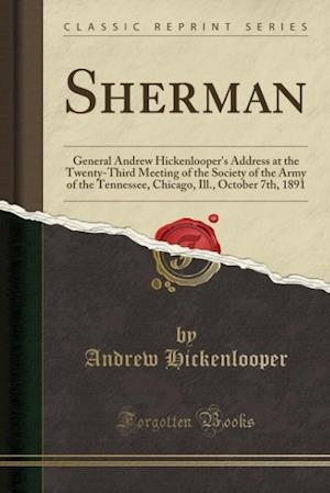 Bog, hæftet Sherman: General Andrew Hickenlooper's Address at the Twenty-Third Meeting of the Society of the Army of the Tennessee, Chicago, Ill., October 7th, 18 af Andrew Hickenlooper