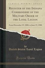 Register of the Indiana Commandery of the Military Order of the Loyal Legion: From December 19, 1888, to June 15, 1900 (Classic Reprint) af United States Loyal Legion