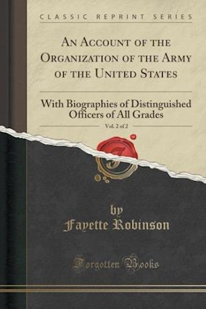 Bog, hæftet An Account of the Organization of the Army of the United States, Vol. 2 of 2: With Biographies of Distinguished Officers of All Grades (Classic Reprin af Fayette Robinson