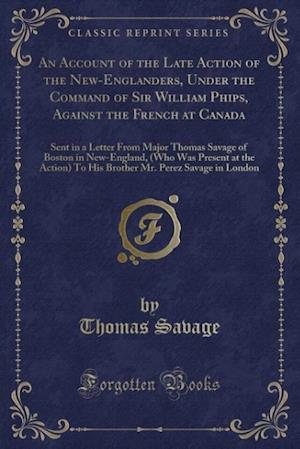 An Account of the Late Action of the New-Englanders, Under the Command of Sir William Phips, Against the French at Canada