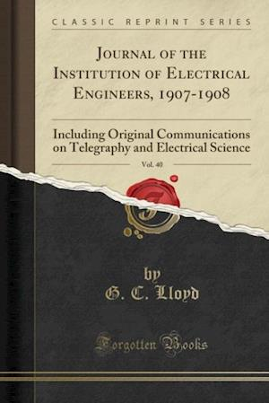 Bog, hæftet Journal of the Institution of Electrical Engineers, 1907-1908, Vol. 40: Including Original Communications on Telegraphy and Electrical Science (Classi af G. C. Lloyd