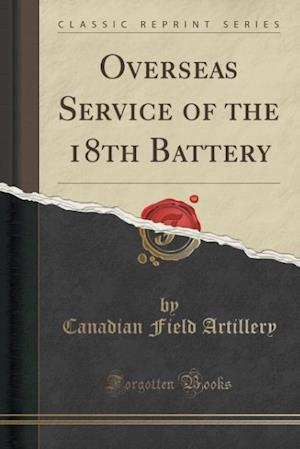 Bog, paperback Overseas Service of the 18th Battery (Classic Reprint) af Canadian Field Artillery