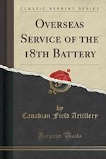 Overseas Service of the 18th Battery (Classic Reprint) af Canadian Field Artillery