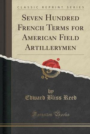 Bog, hæftet Seven Hundred French Terms for American Field Artillerymen (Classic Reprint) af Edward Bliss Reed