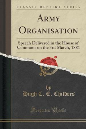 Bog, hæftet Army Organisation: Speech Delivered in the House of Commons on the 3rd March, 1881 (Classic Reprint) af Hugh C. E. Childers