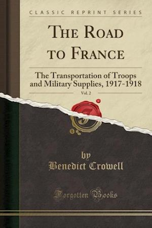 Bog, hæftet The Road to France, Vol. 2: The Transportation of Troops and Military Supplies, 1917-1918 (Classic Reprint) af Benedict Crowell