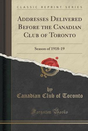 Bog, hæftet Addresses Delivered Before the Canadian Club of Toronto: Season of 1918-19 (Classic Reprint) af Canadian Club of Toronto