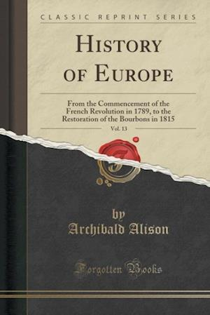 Bog, hæftet History of Europe, Vol. 13: From the Commencement of the French Revolution in 1789, to the Restoration of the Bourbons in 1815 (Classic Reprint) af Archibald Alison