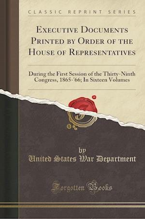 Bog, hæftet Executive Documents Printed by Order of the House of Representatives: During the First Session of the Thirty-Ninth Congress, 1865-'66; In Sixteen Volu af United States War Department