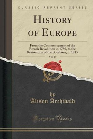 History of Europe, Vol. 19: From the Commencement of the French Revolution in 1789, to the Restoration of the Bourbons, in 1815 (Classic Reprint)
