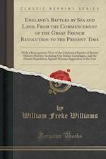 England's Battles by Sea and Land, From the Commencement of the Great French Revolution to the Present Time: With a Retrospective View of the Celebrat af William Freke Williams