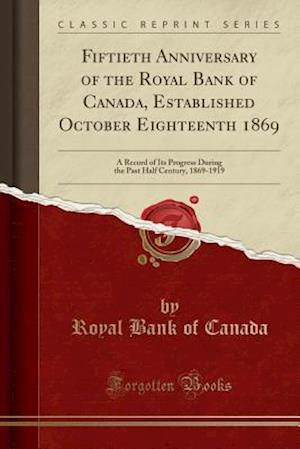 Bog, hæftet Fiftieth Anniversary of the Royal Bank of Canada, Established October Eighteenth 1869: A Record of Its Progress During the Past Half Century, 1869-191 af Royal Bank of Canada