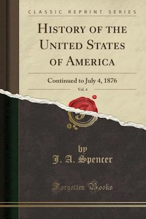 Bog, hæftet History of the United States of America, Vol. 4: Continued to July 4, 1876 (Classic Reprint) af J. a. Spencer