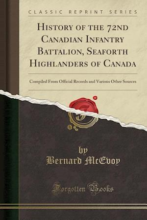 Bog, hæftet History of the 72nd Canadian Infantry Battalion, Seaforth Highlanders of Canada: Compiled From Official Records and Various Other Sources (Classic Rep af Bernard Mcevoy