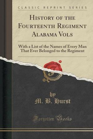Bog, hæftet History of the Fourteenth Regiment Alabama Vols: With a List of the Names of Every Man That Ever Belonged to the Regiment (Classic Reprint) af M. B. Hurst