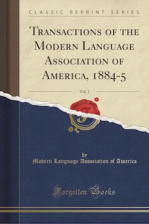 Bog, hæftet Transactions of the Modern Language Association of America, 1884-5, Vol. 1 (Classic Reprint) af Modern Language Association of America