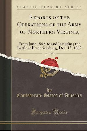 Bog, hæftet Reports of the Operations of the Army of Northern Virginia, Vol. 1 of 2: From June 1862, to and Including the Battle at Fredericksburg, Dec. 13, 1862 af Confederate States of America