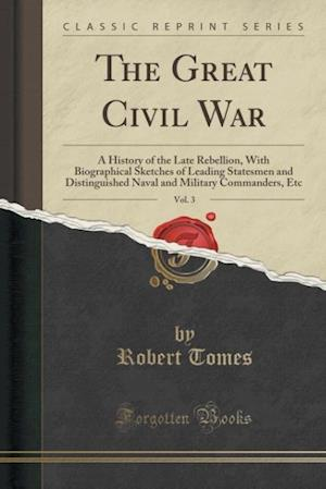 Bog, hæftet The Great Civil War, Vol. 3: A History of the Late Rebellion, With Biographical Sketches of Leading Statesmen and Distinguished Naval and Military Com af Robert Tomes