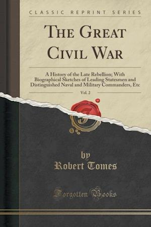Bog, hæftet The Great Civil War, Vol. 2: A History of the Late Rebellion; With Biographical Sketches of Leading Statesmen and Distinguished Naval and Military Com af Robert Tomes