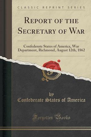 Bog, hæftet Report of the Secretary of War: Confederate States of America, War Department, Richmond, August 12th, 1862 (Classic Reprint) af Confederate States of America