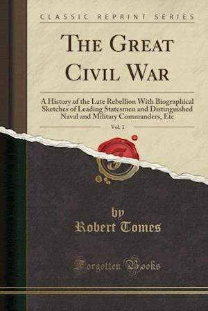 Bog, hæftet The Great Civil War, Vol. 1: A History of the Late Rebellion With Biographical Sketches of Leading Statesmen and Distinguished Naval and Military Comm af Robert Tomes