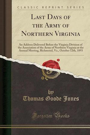 Last Days of the Army of Northern Virginia: An Address Delivered Before the Virginia Division of the Association of the Army of Northern Virginia at t