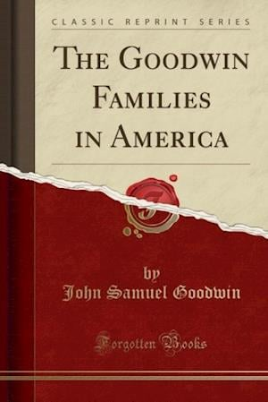 The Goodwin Families in America (Classic Reprint)