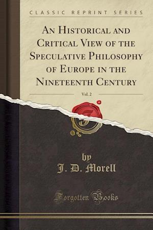 Bog, paperback An Historical and Critical View of the Speculative Philosophy of Europe in the Nineteenth Century, Vol. 2 (Classic Reprint) af J. D. Morell