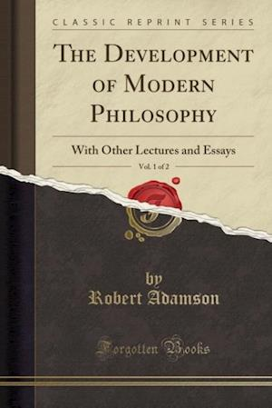 Bog, hæftet The Development of Modern Philosophy, Vol. 1 of 2: With Other Lectures and Essays (Classic Reprint) af Robert Adamson